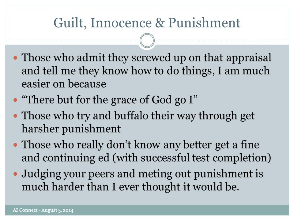 Guilt, Innocence & Punishment Those who admit they screwed up on that appraisal and tell me they know how to do things, I am much easier on because There but for the grace of God go I Those who try and buffalo their way through get harsher punishment Those who really don't know any better get a fine and continuing ed (with successful test completion) Judging your peers and meting out punishment is much harder than I ever thought it would be.