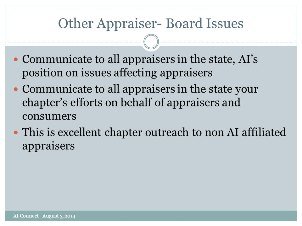 Other Appraiser- Board Issues Communicate to all appraisers in the state, AI's position on issues affecting appraisers Communicate to all appraisers in the state your chapter's efforts on behalf of appraisers and consumers This is excellent chapter outreach to non AI affiliated appraisers AI Connect - August 5, 2014