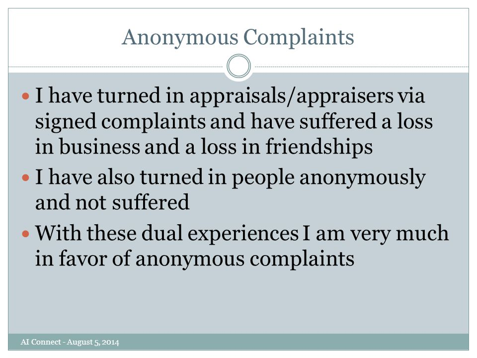 Anonymous Complaints I have turned in appraisals/appraisers via signed complaints and have suffered a loss in business and a loss in friendships I have also turned in people anonymously and not suffered With these dual experiences I am very much in favor of anonymous complaints AI Connect - August 5, 2014