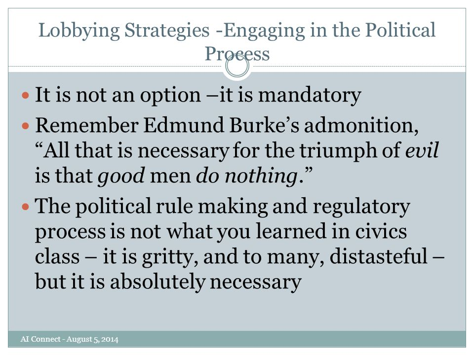 Lobbying Strategies -Engaging in the Political Process It is not an option –it is mandatory Remember Edmund Burke's admonition, All that is necessary for the triumph of evil is that good men do nothing. The political rule making and regulatory process is not what you learned in civics class – it is gritty, and to many, distasteful – but it is absolutely necessary AI Connect - August 5, 2014