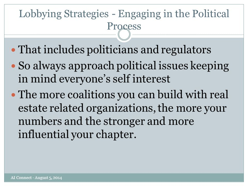 Lobbying Strategies - Engaging in the Political Process That includes politicians and regulators So always approach political issues keeping in mind everyone's self interest The more coalitions you can build with real estate related organizations, the more your numbers and the stronger and more influential your chapter.