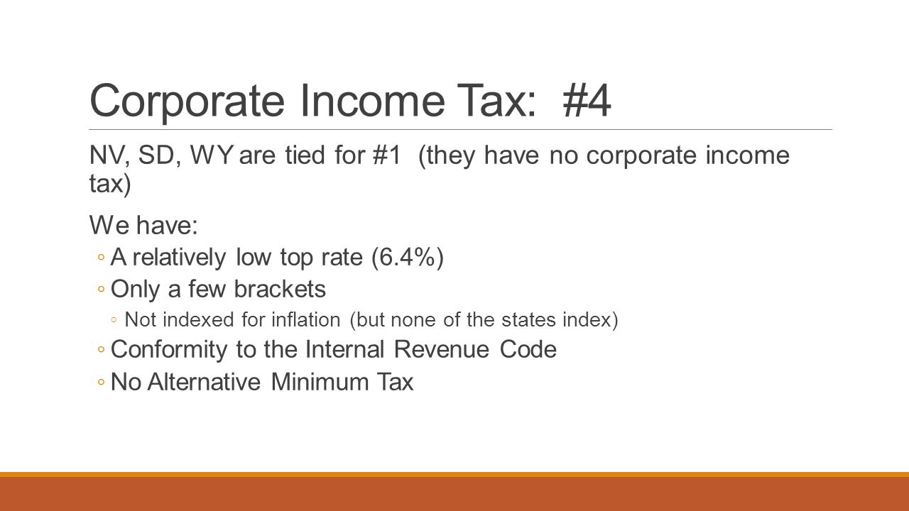 Corporate Income Tax: #4 NV, SD, WY are tied for #1 (they have no corporate income tax) We have: ◦ A relatively low top rate (6.4%) ◦ Only a few brack