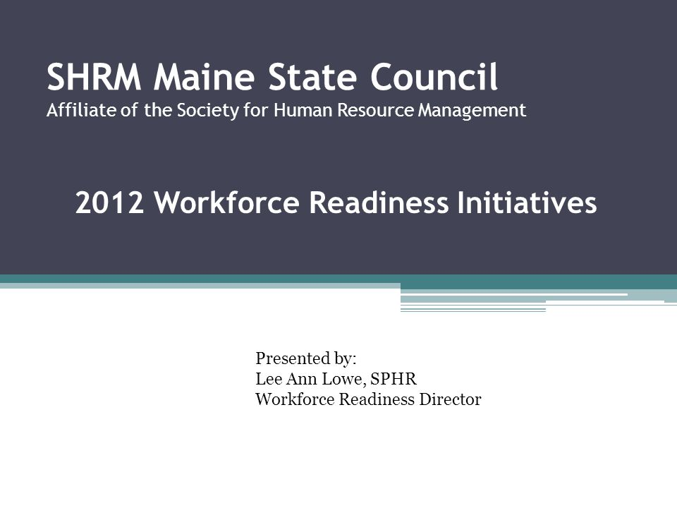 SHRM Maine State Council Affiliate of the Society for Human Resource Management 2012 Workforce Readiness Initiatives Presented by: Lee Ann Lowe, SPHR Workforce Readiness Director