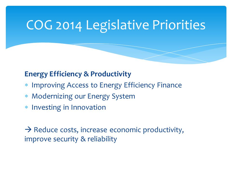 Energy Efficiency & Productivity  Improving Access to Energy Efficiency Finance  Modernizing our Energy System  Investing in Innovation  Reduce costs, increase economic productivity, improve security & reliability COG 2014 Legislative Priorities