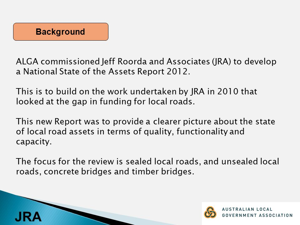 JRA Background ALGA commissioned Jeff Roorda and Associates (JRA) to develop a National State of the Assets Report 2012. This is to build on the work
