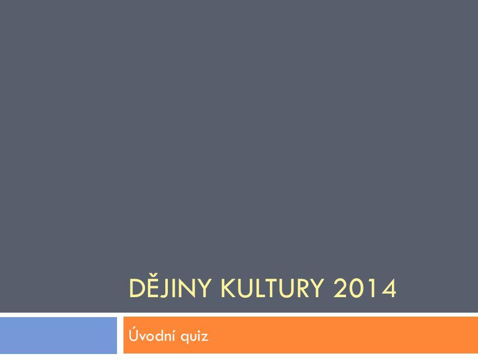 DĚJINY KULTURY 2014 Úvodní quiz