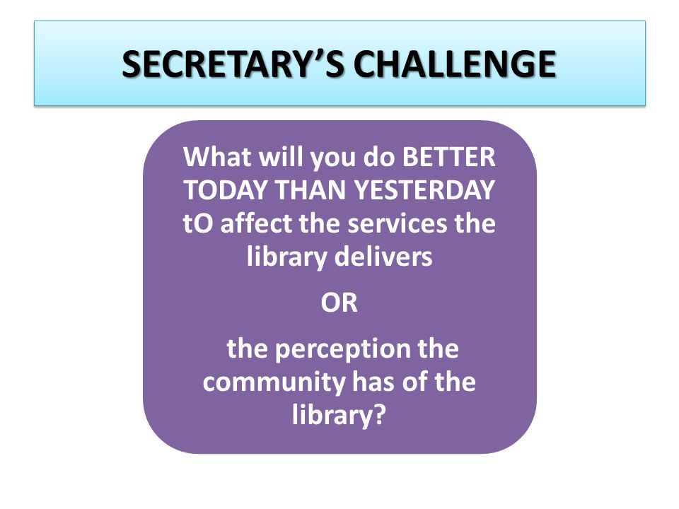 SECRETARY'S CHALLENGE What will you do BETTER TODAY THAN YESTERDAY tO affect the services the library delivers OR the perception the community has of the library
