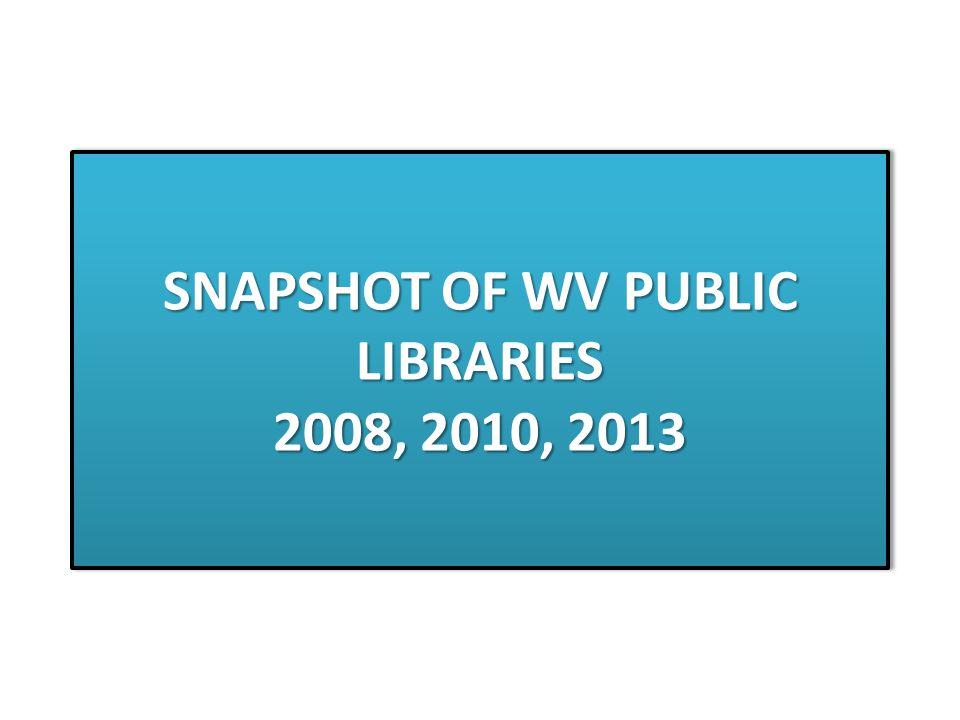 SNAPSHOT OF WV PUBLIC LIBRARIES 2008, 2010, 2013