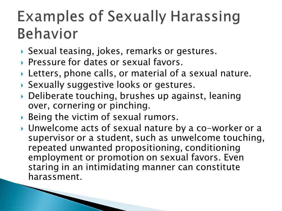  Sexual teasing, jokes, remarks or gestures.  Pressure for dates or sexual favors.  Letters, phone calls, or material of a sexual nature.  Sexuall