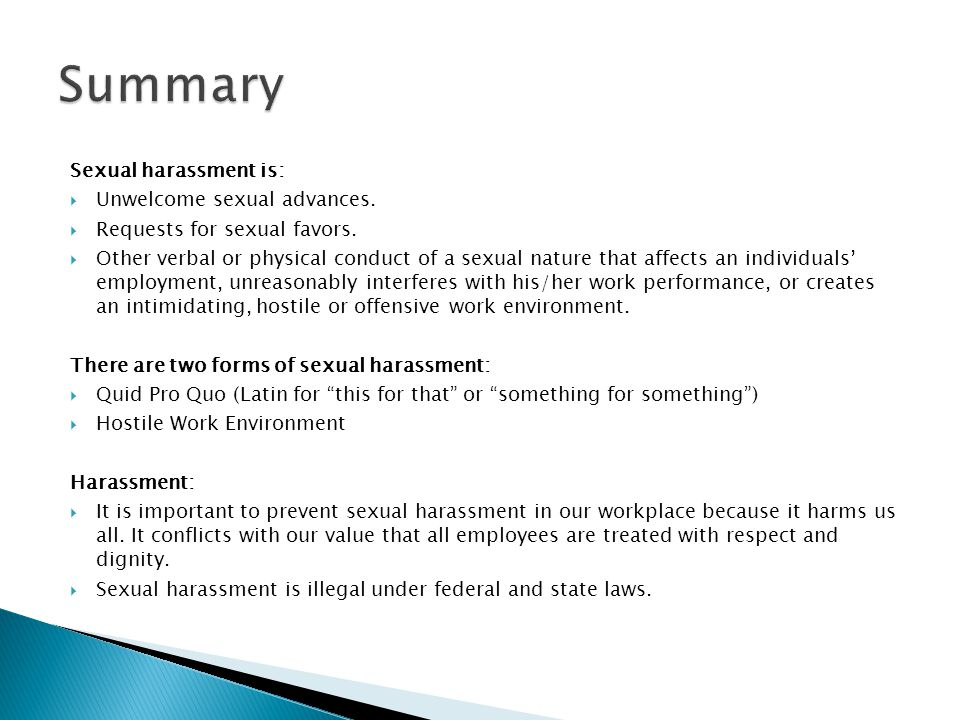 Sexual harassment is:  Unwelcome sexual advances.  Requests for sexual favors.  Other verbal or physical conduct of a sexual nature that affects an