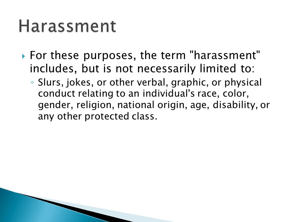  For these purposes, the term harassment includes, but is not necessarily limited to: ◦ Slurs, jokes, or other verbal, graphic, or physical conduct relating to an individual s race, color, gender, religion, national origin, age, disability, or any other protected class.