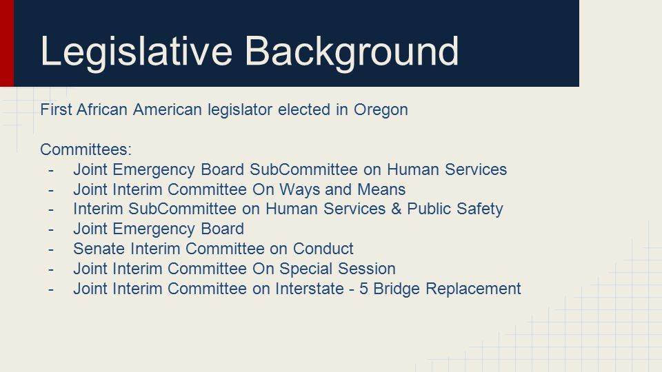 Legislative Background First African American legislator elected in Oregon Committees: -Joint Emergency Board SubCommittee on Human Services -Joint In