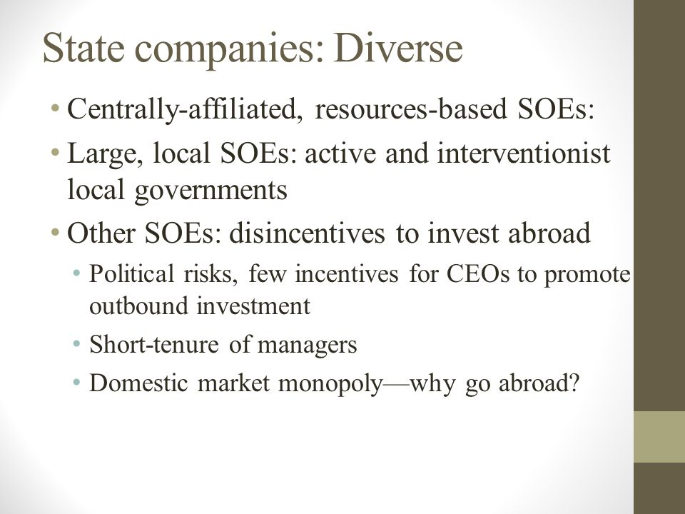 State companies: Diverse Centrally-affiliated, resources-based SOEs: Large, local SOEs: active and interventionist local governments Other SOEs: disincentives to invest abroad Political risks, few incentives for CEOs to promote outbound investment Short-tenure of managers Domestic market monopoly—why go abroad