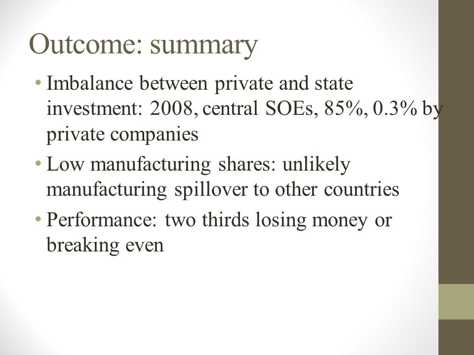 Outcome: summary Imbalance between private and state investment: 2008, central SOEs, 85%, 0.3% by private companies Low manufacturing shares: unlikely manufacturing spillover to other countries Performance: two thirds losing money or breaking even