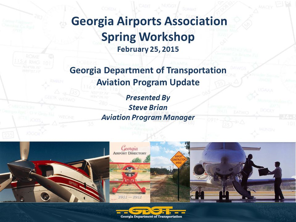 Georgia Airports Association Spring Workshop February 25, 2015 Georgia Department of Transportation Aviation Program Update Presented By Steve Brian A