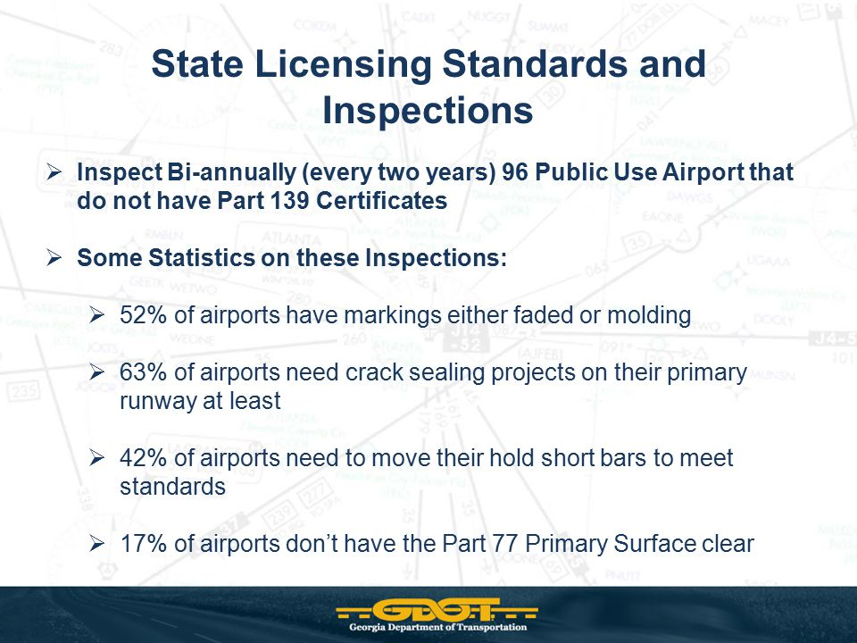 State Licensing Standards and Inspections  Inspect Bi-annually (every two years) 96 Public Use Airport that do not have Part 139 Certificates  Some