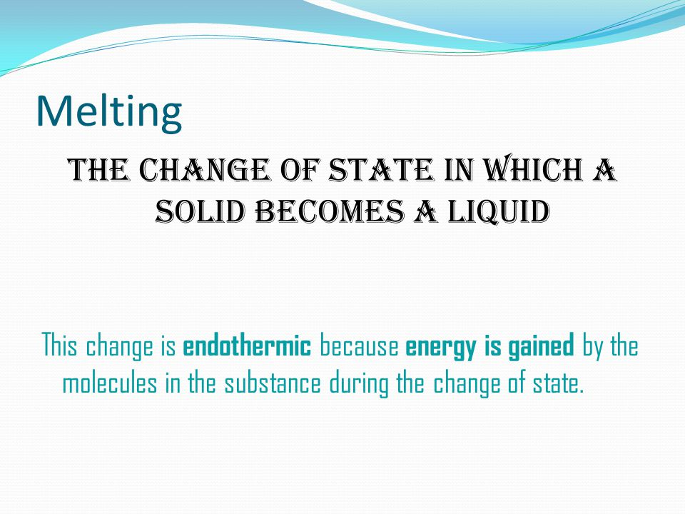 Melting The change of state in which a solid becomes a liquid This change is endothermic because energy is gained by the molecules in the substance during the change of state.