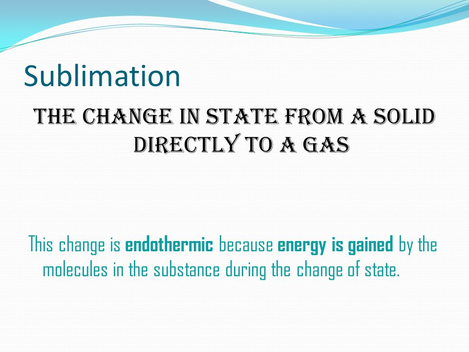 Sublimation The Change in state from a solid directly to a gas This change is endothermic because energy is gained by the molecules in the substance during the change of state.