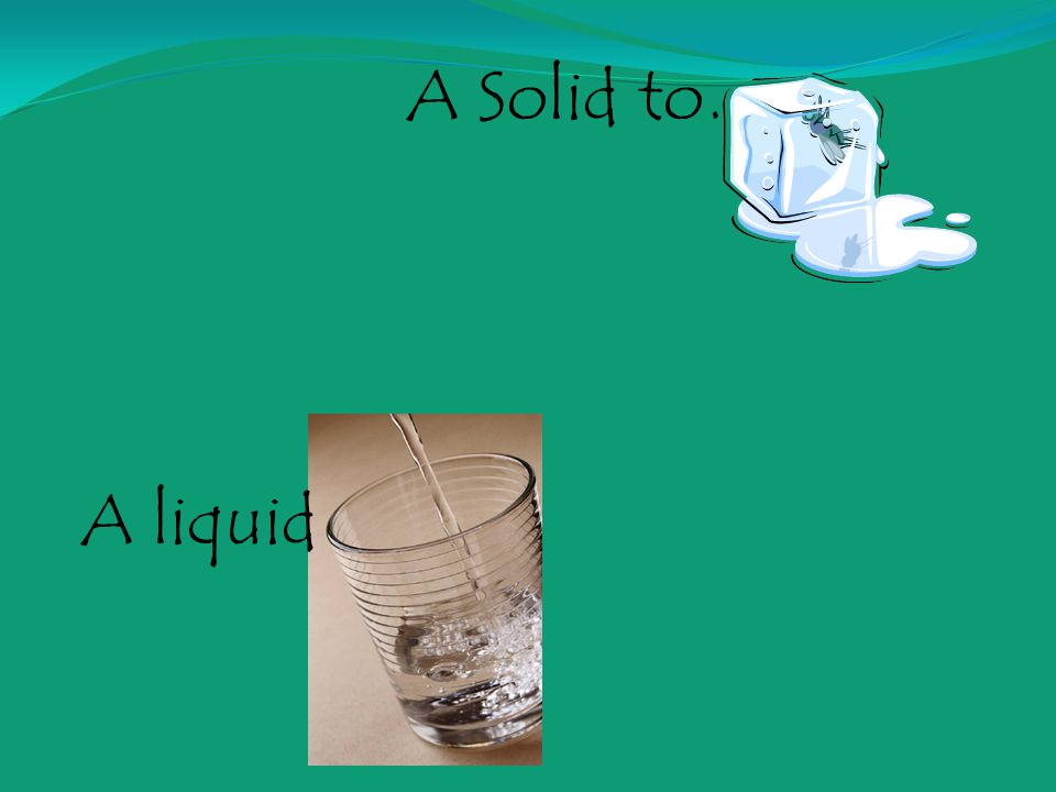 A Solid to….. A liquid