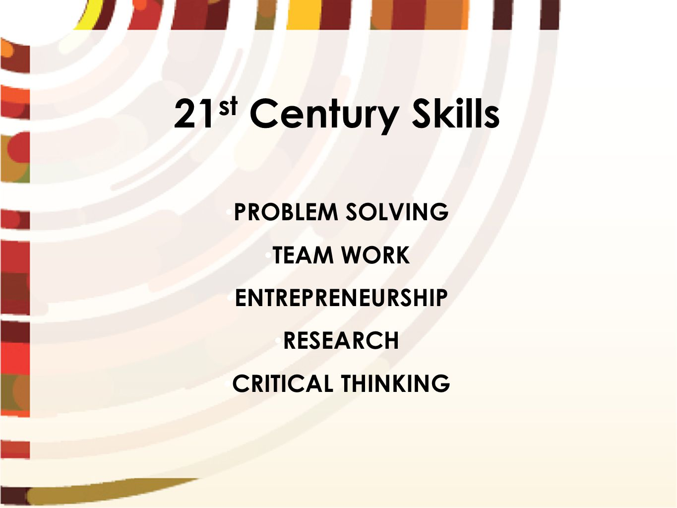 21 st Century Skills PROBLEM SOLVING TEAM WORK ENTREPRENEURSHIP RESEARCH CRITICAL THINKING