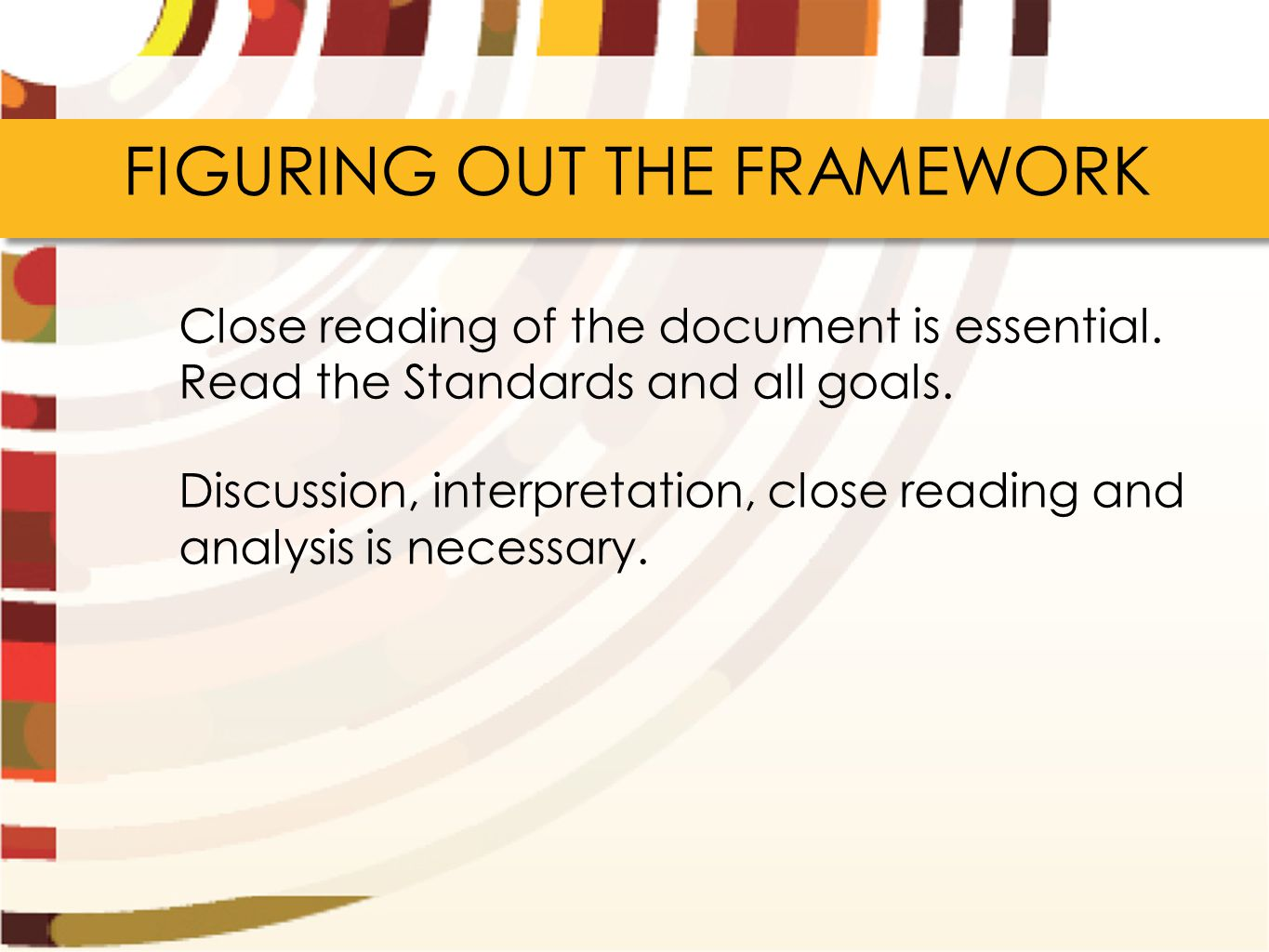 FIGURING OUT THE FRAMEWORK Close reading of the document is essential. Read the Standards and all goals. Discussion, interpretation, close reading and