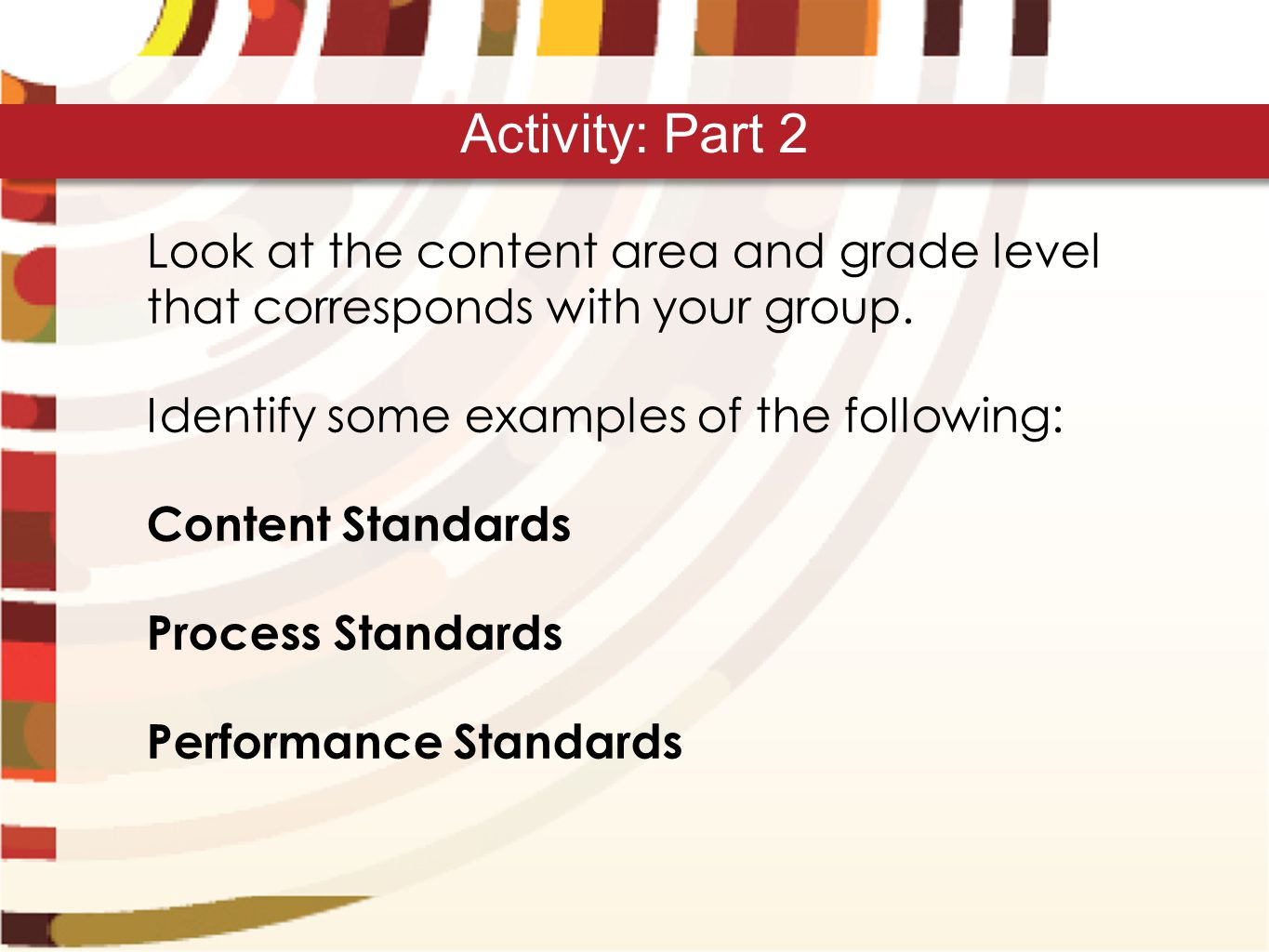 Look at the content area and grade level that corresponds with your group. Identify some examples of the following: Content Standards Process Standard