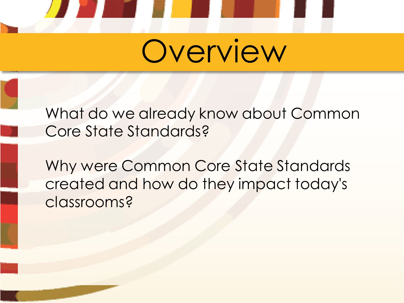 Overview What do we already know about Common Core State Standards? Why were Common Core State Standards created and how do they impact today's classr
