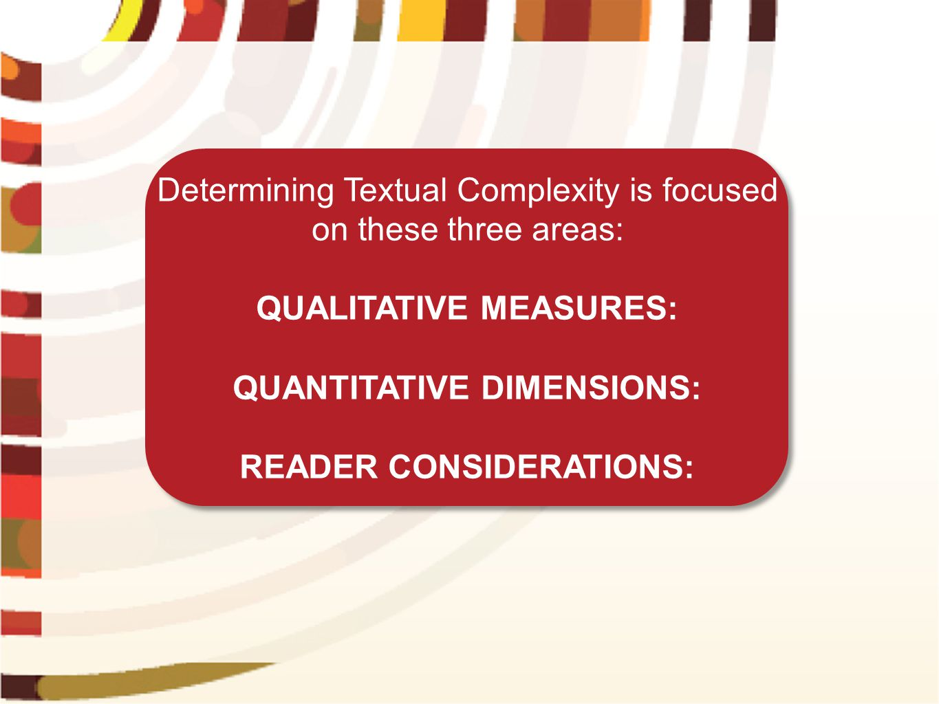 Determining Textual Complexity is focused on these three areas: QUALITATIVE MEASURES: QUANTITATIVE DIMENSIONS: READER CONSIDERATIONS: