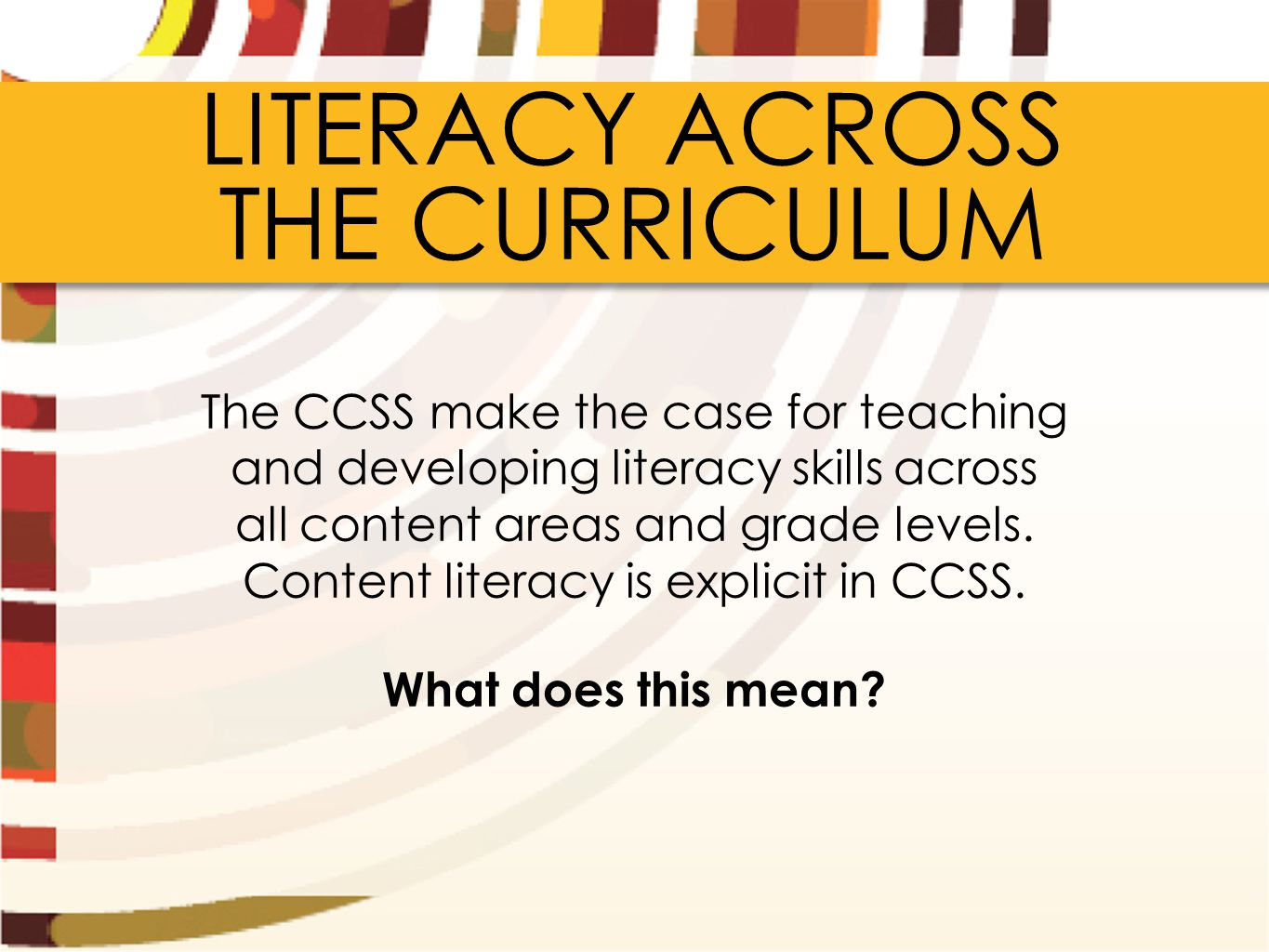 LITERACY ACROSS THE CURRICULUM The CCSS make the case for teaching and developing literacy skills across all content areas and grade levels. Content l