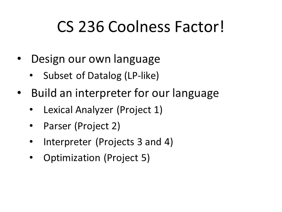 CS 236 Coolness Factor! Design our own language Subset of Datalog (LP-like) Build an interpreter for our language Lexical Analyzer (Project 1) Parser