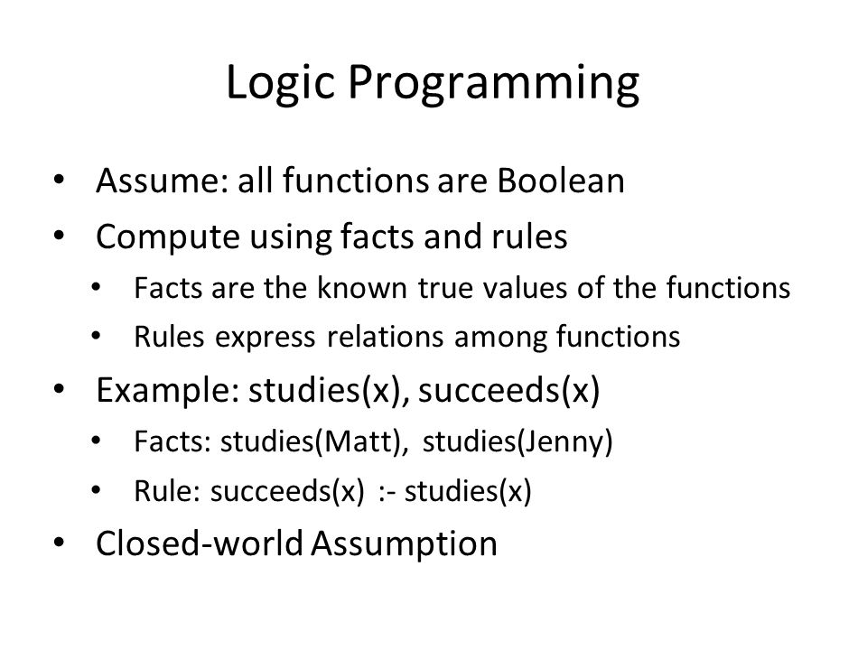 Logic Programming Assume: all functions are Boolean Compute using facts and rules Facts are the known true values of the functions Rules express relat