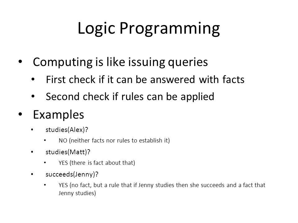 Logic Programming Computing is like issuing queries First check if it can be answered with facts Second check if rules can be applied Examples studies