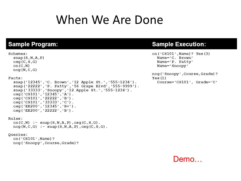 When We Are Done Sample Program:Sample Execution: Schemes: snap(S,N,A,P) csg(C,S,G) cn(C,N) ncg(N,C,G) Facts: snap('12345','C. Brown','12 Apple St.','