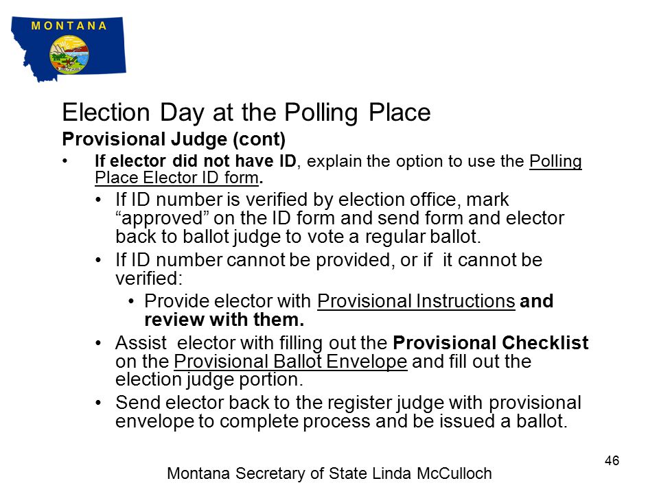 Election Day at the Polling Place Provisional Judge The Provisional Judge is responsible for assisting voters that are required to vote a provisional ballot in filling out the Provisional Ballot Envelope:Provisional Ballot Envelope The voter did not have appropriate ID when appearing to vote; and either chose not to use the Polling Place Elector ID form, or if they used the Polling Place Elector ID form the ID number provided could not be verified by the election office; or The voter appears in the register as having been issued an absentee ballot; or The voter does not appear in the register but claims to have registered, but registration cannot be verified by the election office (in this case the voter may alternatively late register at the election office); or The voter s registration has been challenged.