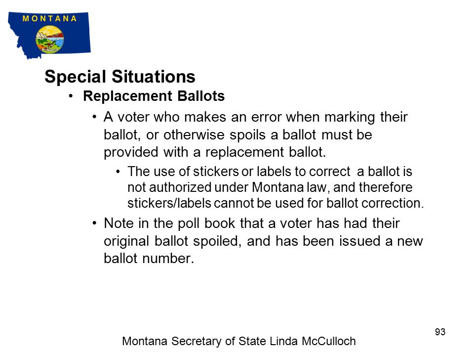 Special Situations Some of the special situations election judges may encounter are included in this section, and detailed information on special situations can be found in the Election Judge Handbook : Election Judge Handbook Replacement ballots Inactive voters Challenges Disaster Response – Natural, Health Related, Other Electioneering Equipment Problems Write-Ins Also included is information on What NOT to do Montana Secretary of State Linda McCulloch 92