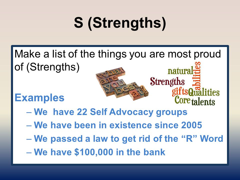 S (Strengths) Make a list of the things you are most proud of (Strengths) Examples –We have 22 Self Advocacy groups –We have been in existence since 2