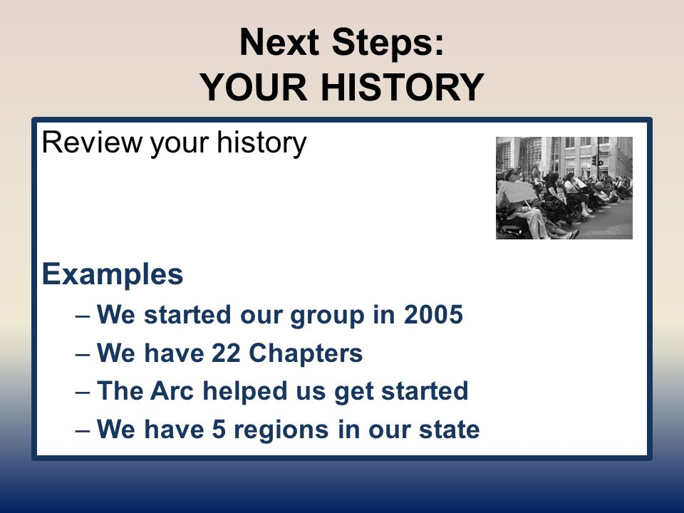Next Steps: YOUR HISTORY Review your history Examples –We started our group in 2005 –We have 22 Chapters –The Arc helped us get started –We have 5 reg
