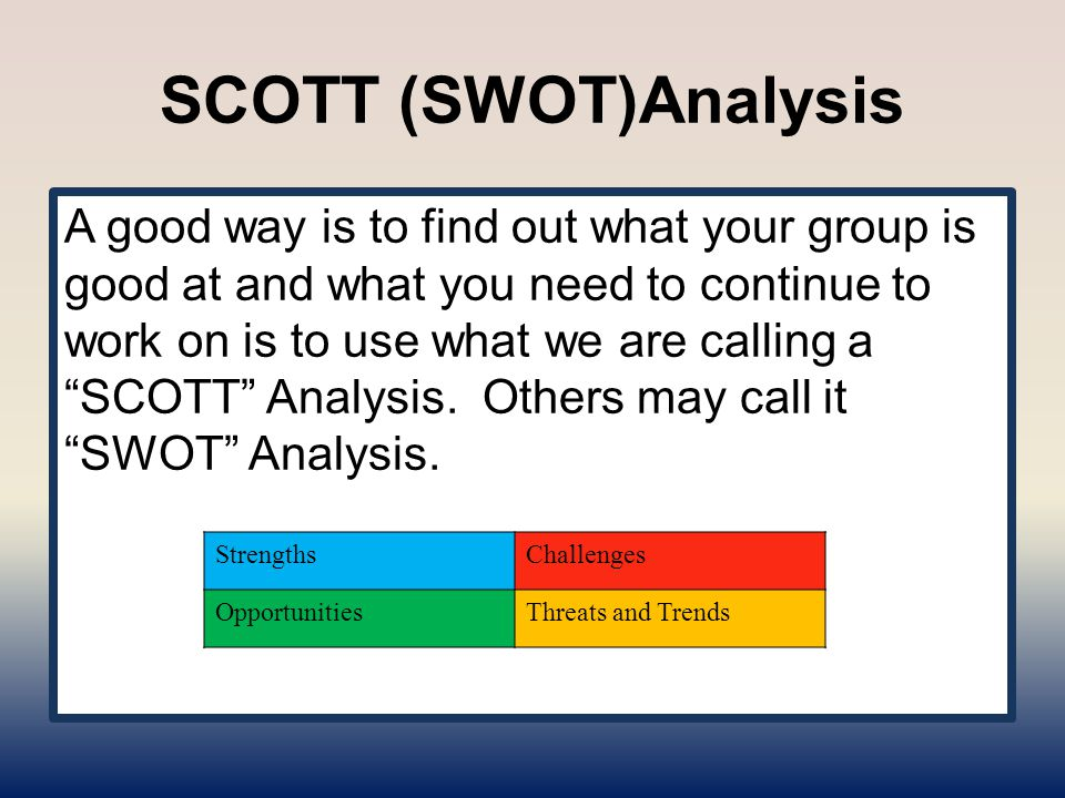 """SCOTT (SWOT)Analysis A good way is to find out what your group is good at and what you need to continue to work on is to use what we are calling a """"SC"""
