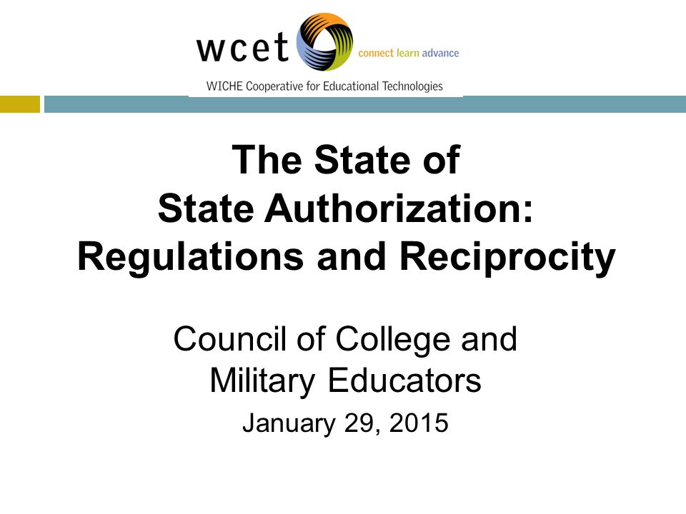 Today's Speakers The State of State Authorization: Regulations and Reciprocity Council of College and Military Educators January 29, 2015