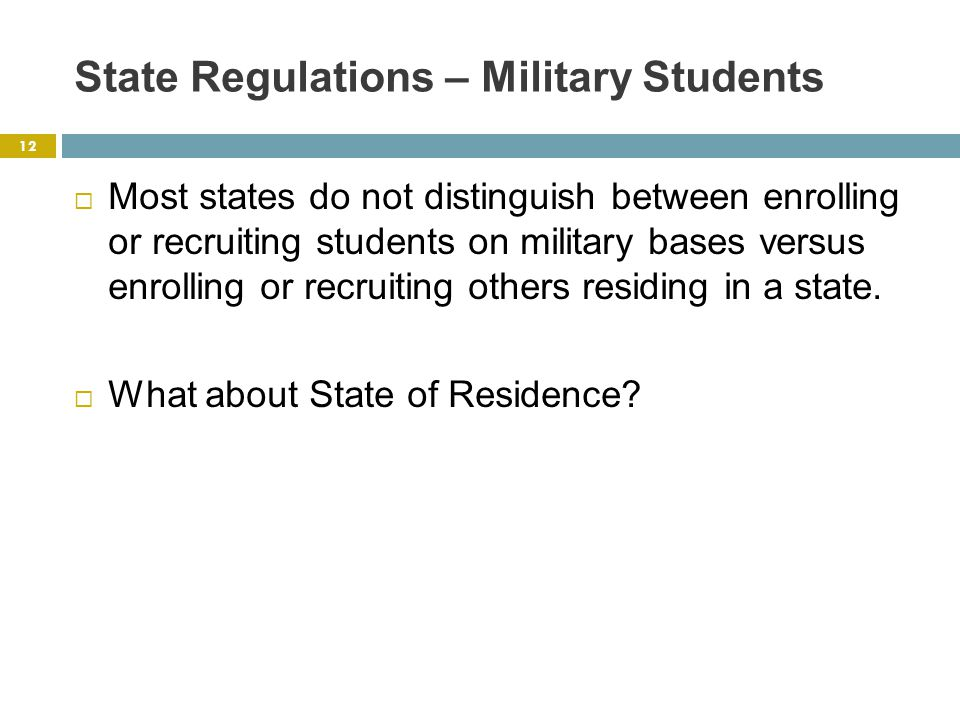 State Regulations – Military Students  Most states do not distinguish between enrolling or recruiting students on military bases versus enrolling or recruiting others residing in a state.