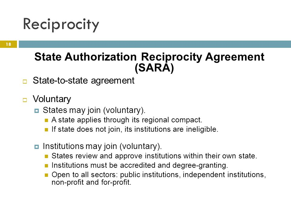 Reciprocity 18 State Authorization Reciprocity Agreement (SARA)  State-to-state agreement  Voluntary  States may join (voluntary).