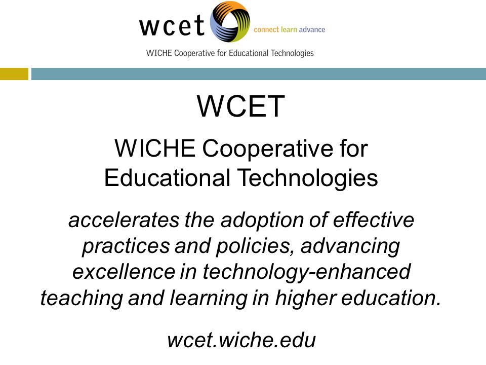 WCET WICHE Cooperative for Educational Technologies accelerates the adoption of effective practices and policies, advancing excellence in technology-enhanced teaching and learning in higher education.