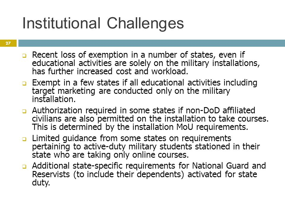 Institutional Challenges 27  Recent loss of exemption in a number of states, even if educational activities are solely on the military installations, has further increased cost and workload.