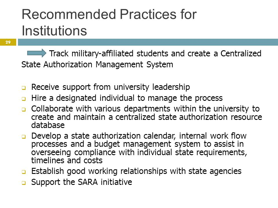 Recommended Practices for Institutions 29 Track military-affiliated students and create a Centralized State Authorization Management System  Receive support from university leadership  Hire a designated individual to manage the process  Collaborate with various departments within the university to create and maintain a centralized state authorization resource database  Develop a state authorization calendar, internal work flow processes and a budget management system to assist in overseeing compliance with individual state requirements, timelines and costs  Establish good working relationships with state agencies  Support the SARA initiative