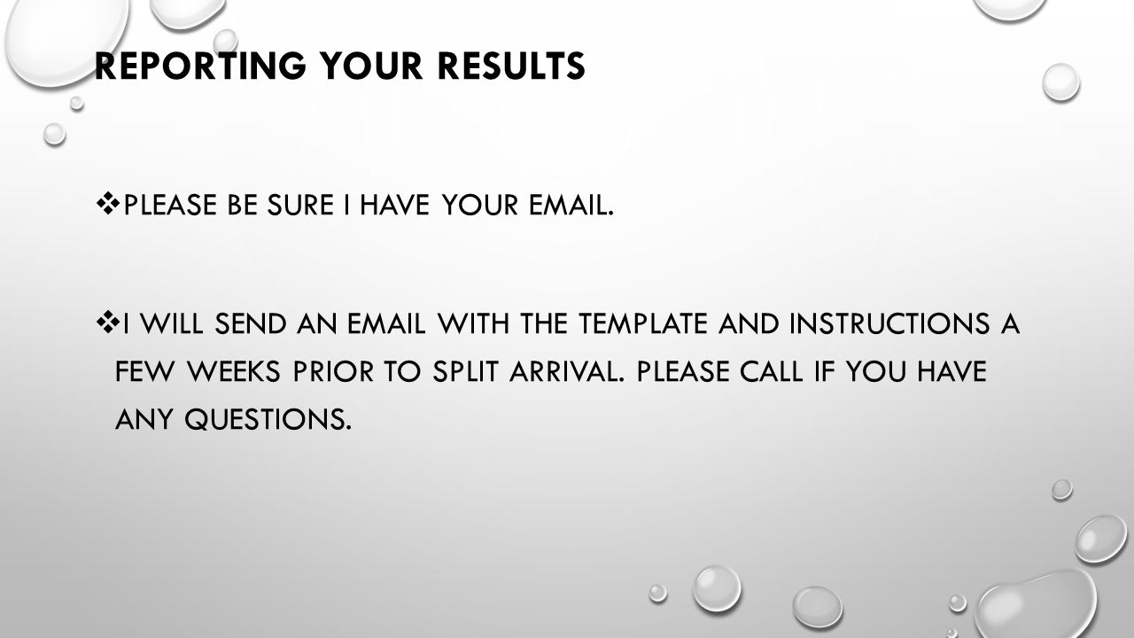 REPORTING YOUR RESULTS  PLEASE BE SURE I HAVE YOUR EMAIL.  I WILL SEND AN EMAIL WITH THE TEMPLATE AND INSTRUCTIONS A FEW WEEKS PRIOR TO SPLIT ARRIVA