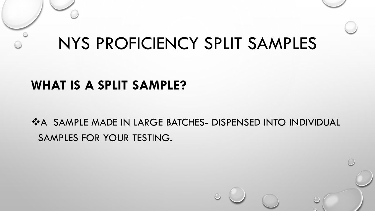 NYS PROFICIENCY SPLIT SAMPLES WHAT IS A SPLIT SAMPLE?  A SAMPLE MADE IN LARGE BATCHES- DISPENSED INTO INDIVIDUAL SAMPLES FOR YOUR TESTING.