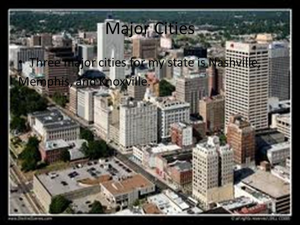 Major Cities Three major cities for my state is Nashville, Memphis, and Knoxville.