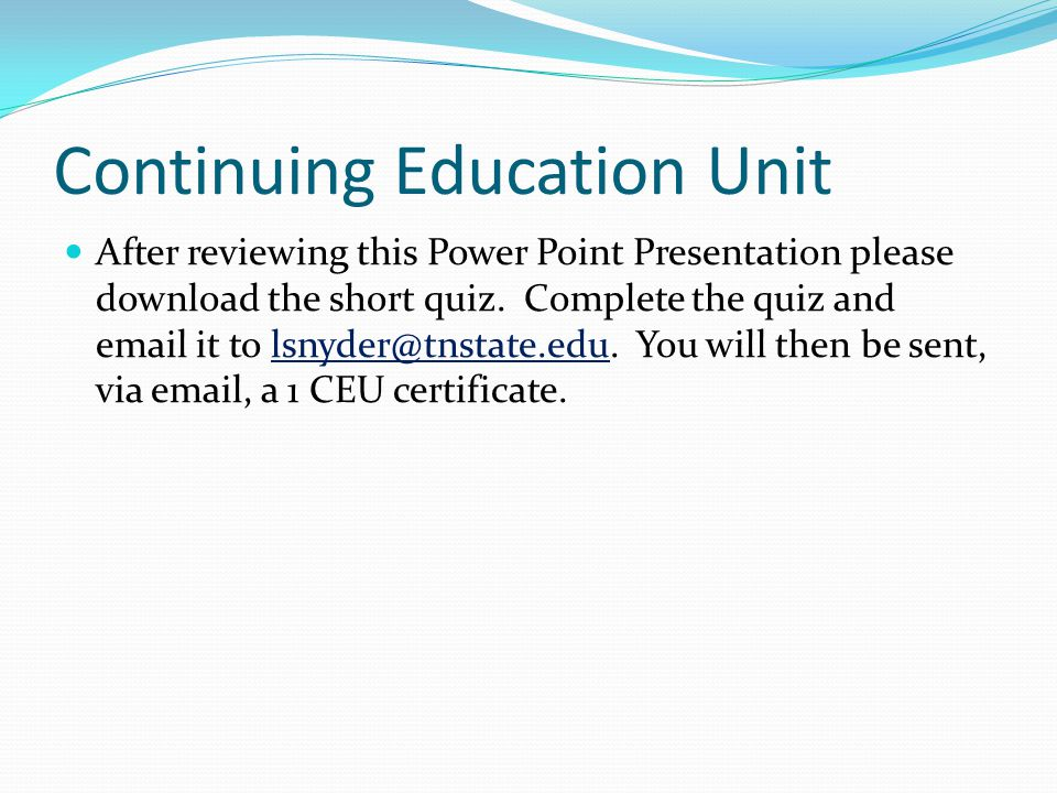 Continuing Education Unit After reviewing this Power Point Presentation please download the short quiz.