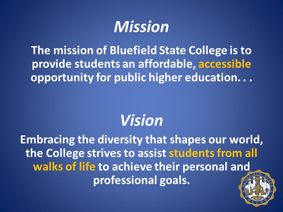 Mission The mission of Bluefield State College is to provide students an affordable, accessible opportunity for public higher education...