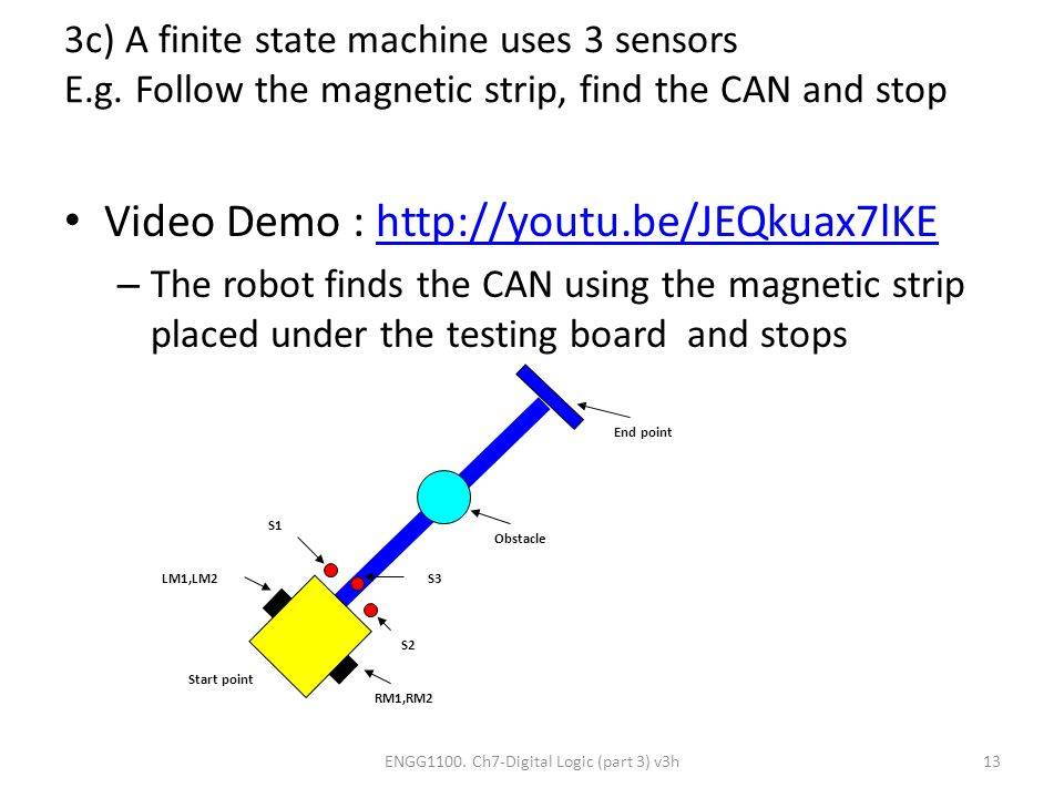 3c) A finite state machine uses 3 sensors E.g. Follow the magnetic strip, find the CAN and stop Video Demo : http://youtu.be/JEQkuax7lKEhttp://youtu.b
